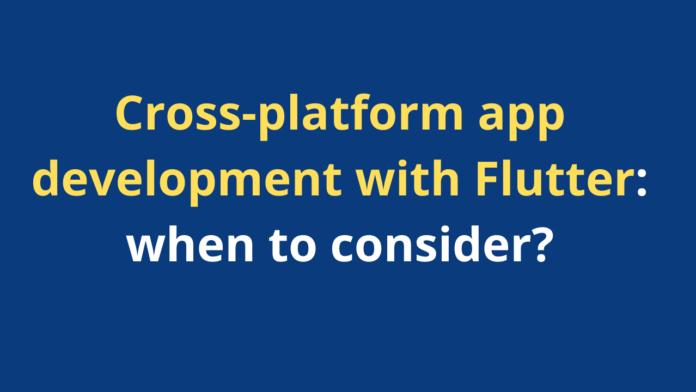 Cross-platform app development with Flutter: when to consider?